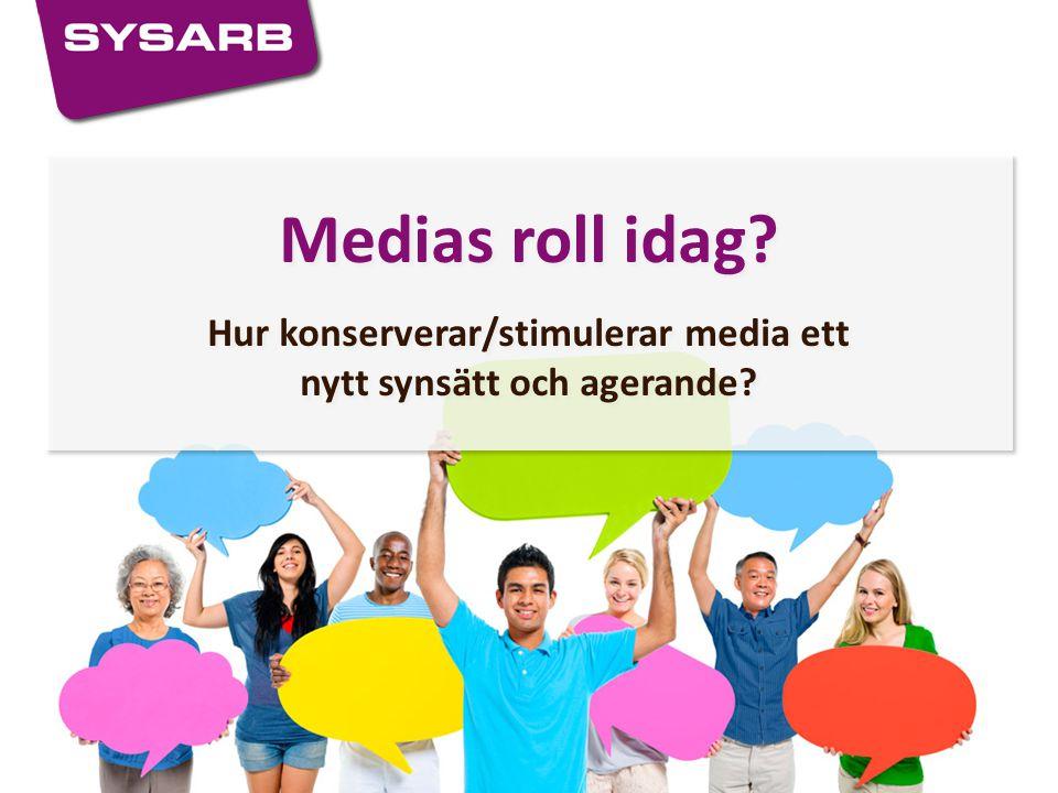 Medias roll idag? Hur konserverar/stimulerar media ett nytt synsätt och agerande? Medias roll idag? Hur konserverar/stimulerar media ett nytt synsätt