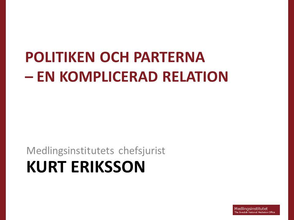 KURT ERIKSSON Medlingsinstitutets chefsjurist POLITIKEN OCH PARTERNA – EN KOMPLICERAD RELATION