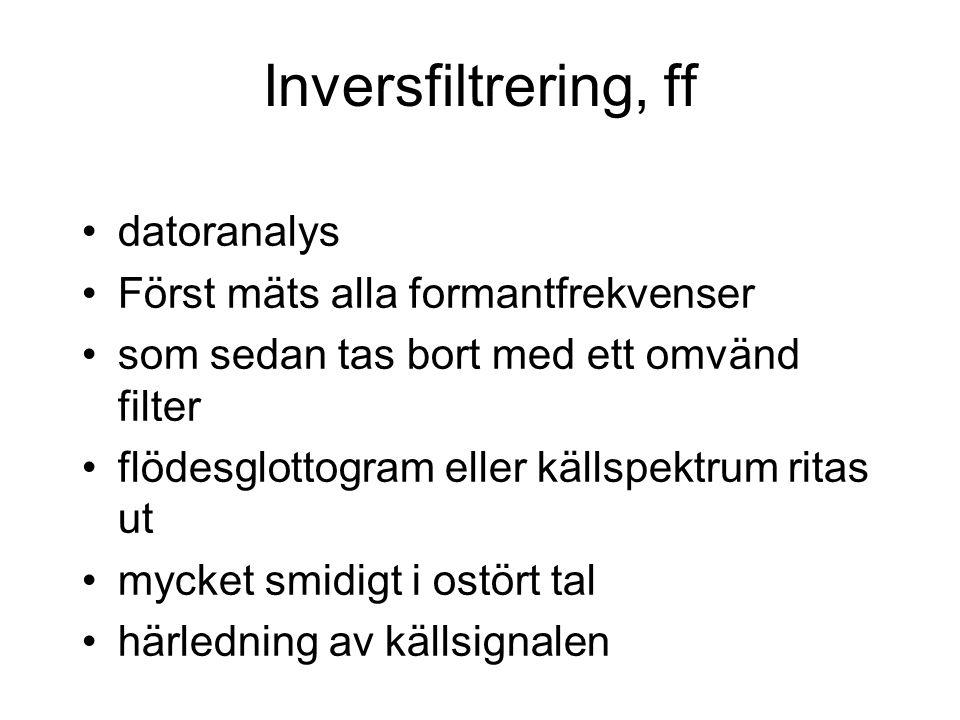 Inversfiltrering, ff datoranalys Först mäts alla formantfrekvenser som sedan tas bort med ett omvänd filter flödesglottogram eller källspektrum ritas