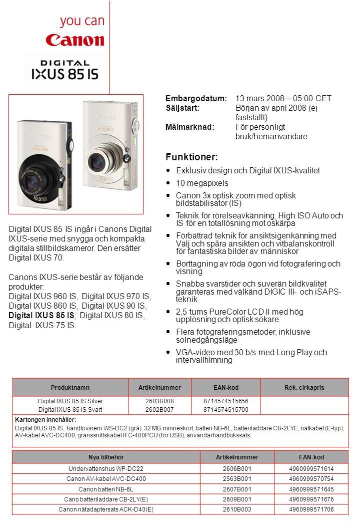 Embargodatum: 13 mars 2008 – 05:00 CET Säljstart:Början av april 2008 (ej fastställt) Målmarknad:För personligt bruk/hemanvändare Digital IXUS 85 IS ingår i Canons Digital IXUS-serie med snygga och kompakta digitala stillbildskameror.