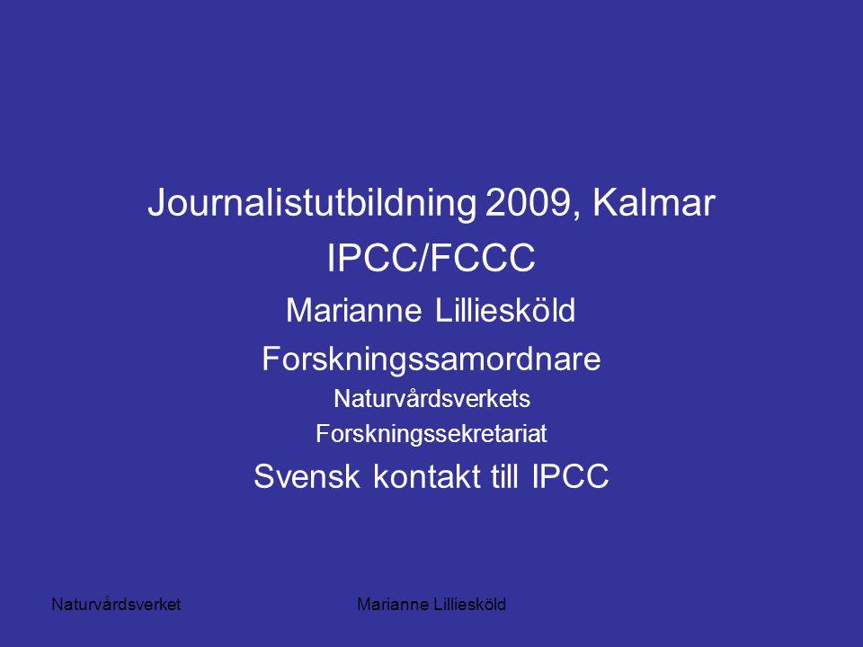 NaturvårdsverketMarianne Lilliesköld Journalistutbildning 2009, Kalmar IPCC/FCCC Marianne Lilliesköld Forskningssamordnare Naturvårdsverkets Forskningssekretariat Svensk kontakt till IPCC