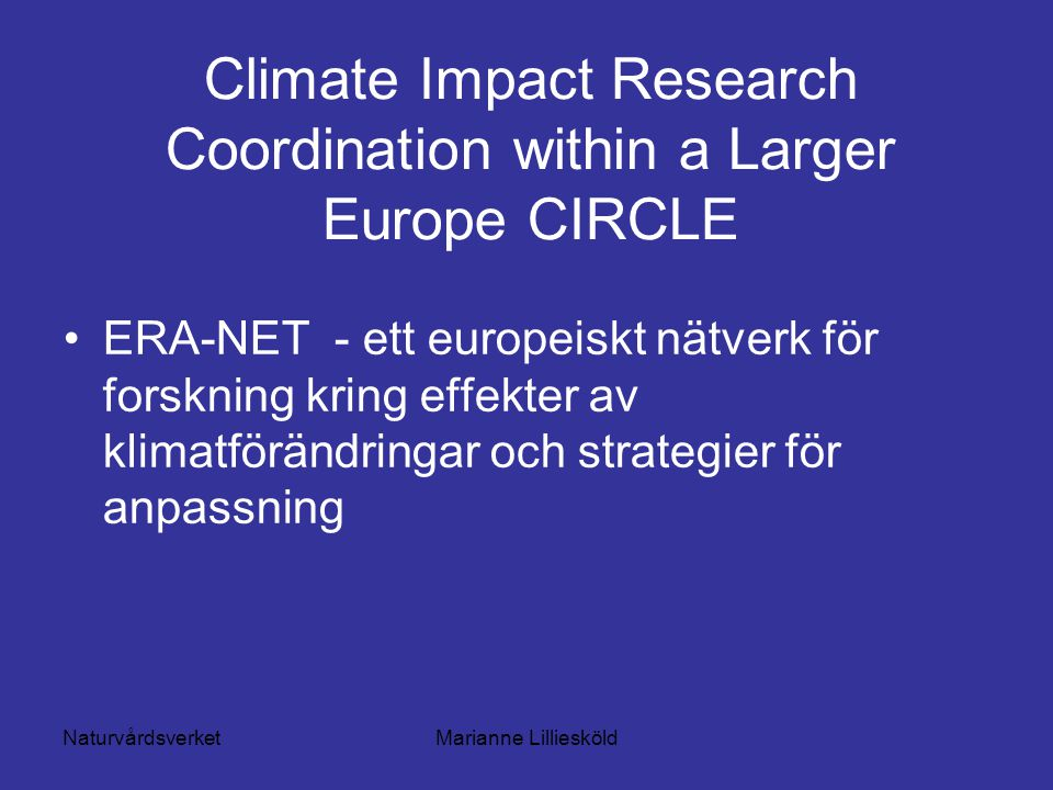 NaturvårdsverketMarianne Lilliesköld Climate Impact Research Coordination within a Larger Europe CIRCLE ERA-NET - ett europeiskt nätverk för forskning kring effekter av klimatförändringar och strategier för anpassning