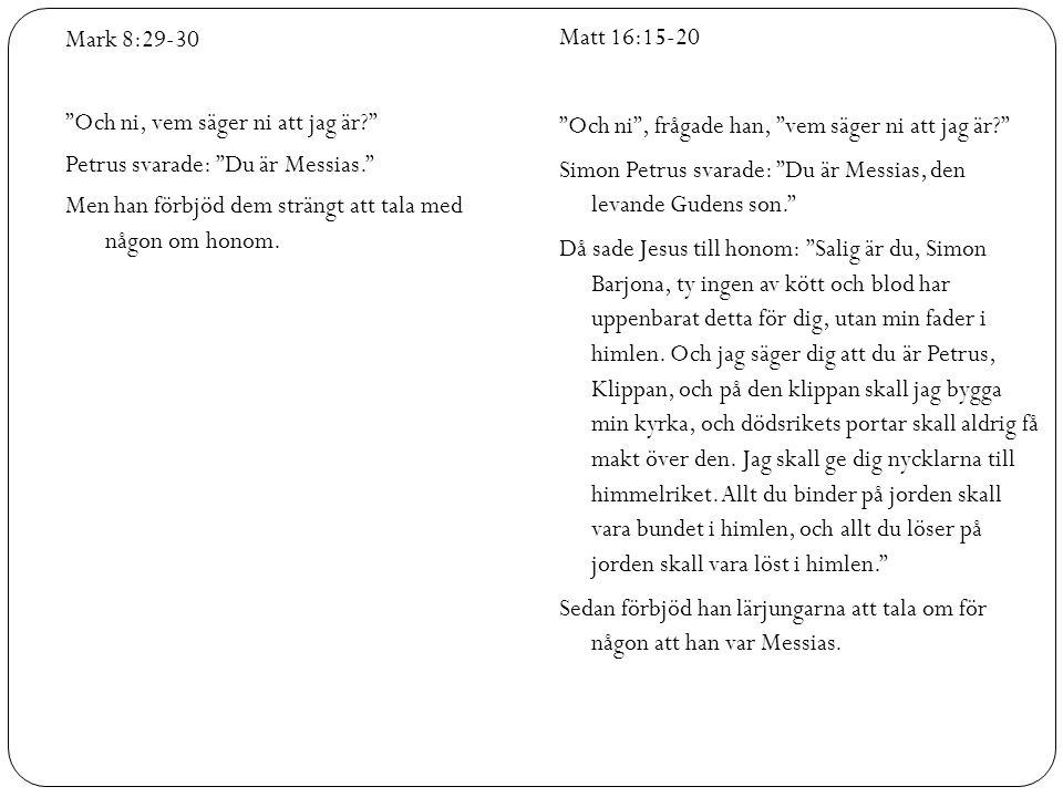 Mark 8:29-30 Och ni, vem säger ni att jag är? Petrus svarade: Du är Messias. Men han förbjöd dem strängt att tala med någon om honom.