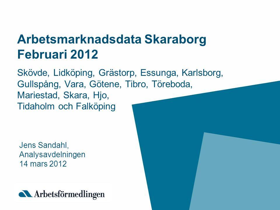 Arbetsmarknadsdata Skaraborg Februari 2012 Skövde, Lidköping, Grästorp, Essunga, Karlsborg, Gullspång, Vara, Götene, Tibro, Töreboda, Mariestad, Skara