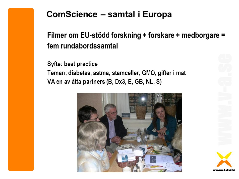 www.v-a.se ComScience – samtal i Europa Filmer om EU-stödd forskning + forskare + medborgare = fem rundabordssamtal Syfte: best practice Teman: diabetes, astma, stamceller, GMO, gifter i mat VA en av åtta partners (B, Dx3, E, GB, NL, S)