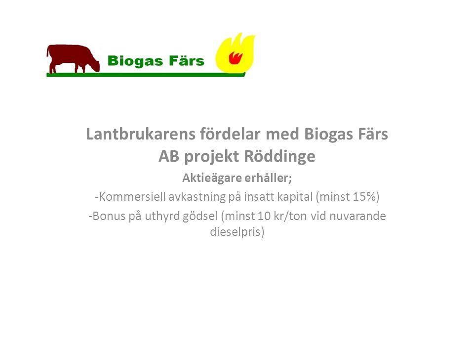 Lantbrukarens fördelar med Biogas Färs AB projekt Röddinge Aktieägare erhåller; -Kommersiell avkastning på insatt kapital (minst 15%) -Bonus på uthyrd gödsel (minst 10 kr/ton vid nuvarande dieselpris)