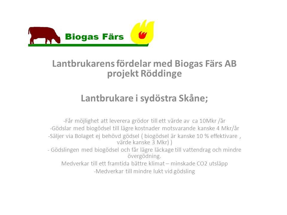 Lantbrukarens fördelar med Biogas Färs AB projekt Röddinge Lantbrukare i sydöstra Skåne; -Får möjlighet att leverera grödor till ett värde av ca 10Mkr /år -Gödslar med biogödsel till lägre kostnader motsvarande kanske 4 Mkr/år -Säljer via Bolaget ej behövd gödsel ( biogödsel är kanske 10 % effektivare, värde kanske 3 Mkr) ) - Gödslingen med biogödsel och får lägre läckage till vattendrag och mindre övergödning.