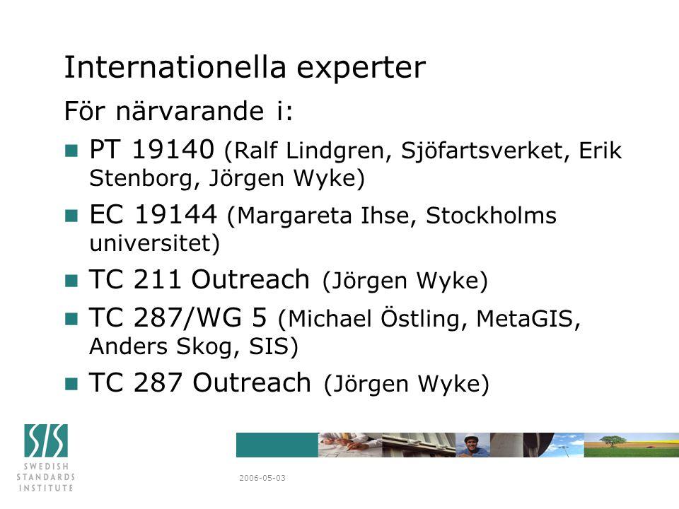2006-05-03 Internationella experter För närvarande i: n PT 19140 (Ralf Lindgren, Sjöfartsverket, Erik Stenborg, Jörgen Wyke) n EC 19144 (Margareta Ihse, Stockholms universitet) n TC 211 Outreach (Jörgen Wyke) n TC 287/WG 5 (Michael Östling, MetaGIS, Anders Skog, SIS) n TC 287 Outreach (Jörgen Wyke)