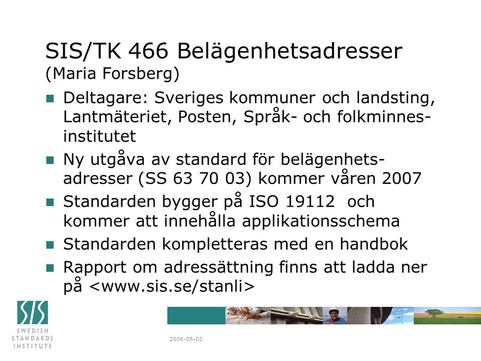 2006-05-03 SIS/TK 466 Belägenhetsadresser (Maria Forsberg) n Deltagare: Sveriges kommuner och landsting, Lantmäteriet, Posten, Språk- och folkminnes- institutet n Ny utgåva av standard för belägenhets- adresser (SS 63 70 03) kommer våren 2007 n Standarden bygger på ISO 19112 och kommer att innehålla applikationsschema n Standarden kompletteras med en handbok n Rapport om adressättning finns att ladda ner på