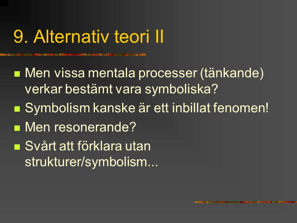 9. Alternativ teori II Men vissa mentala processer (tänkande) verkar bestämt vara symboliska? Symbolism kanske är ett inbillat fenomen! Men resonerand