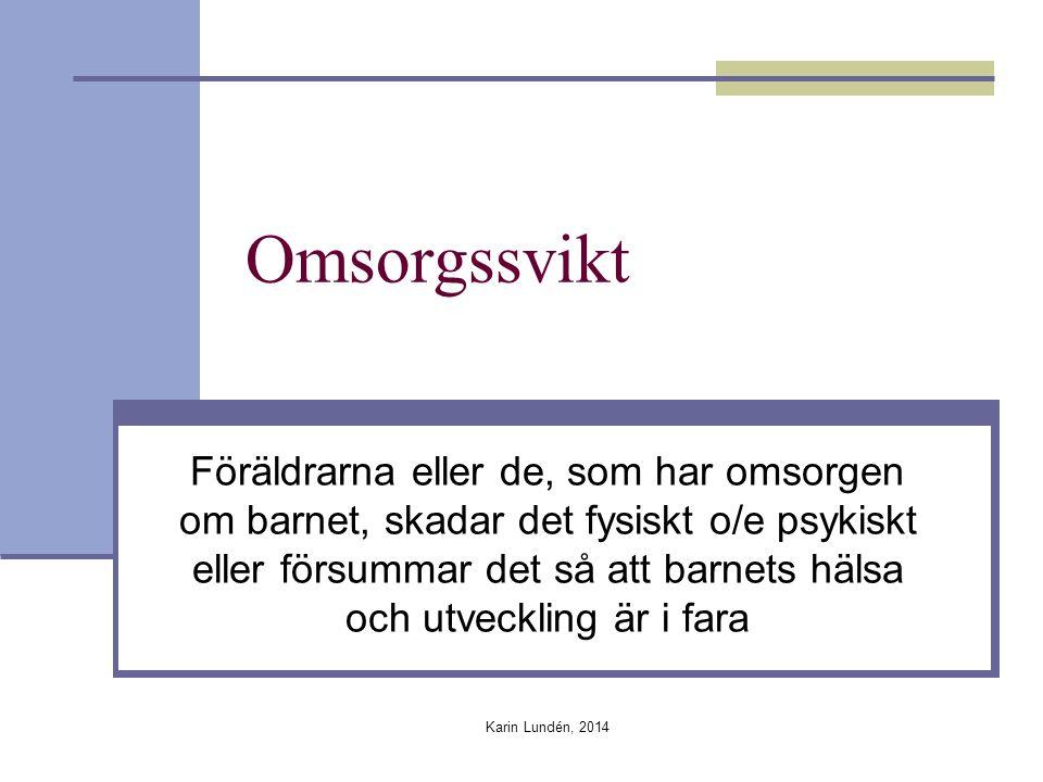 Karin Lundén, 2014 Omsorgssvikt Föräldrarna eller de, som har omsorgen om barnet, skadar det fysiskt o/e psykiskt eller försummar det så att barnets hälsa och utveckling är i fara