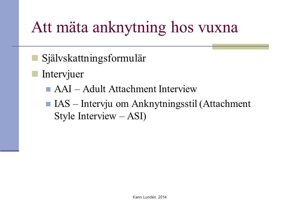 Att mäta anknytning hos vuxna Självskattningsformulär Intervjuer AAI – Adult Attachment Interview IAS – Intervju om Anknytningsstil (Attachment Style Interview – ASI) Karin Lundén, 2014