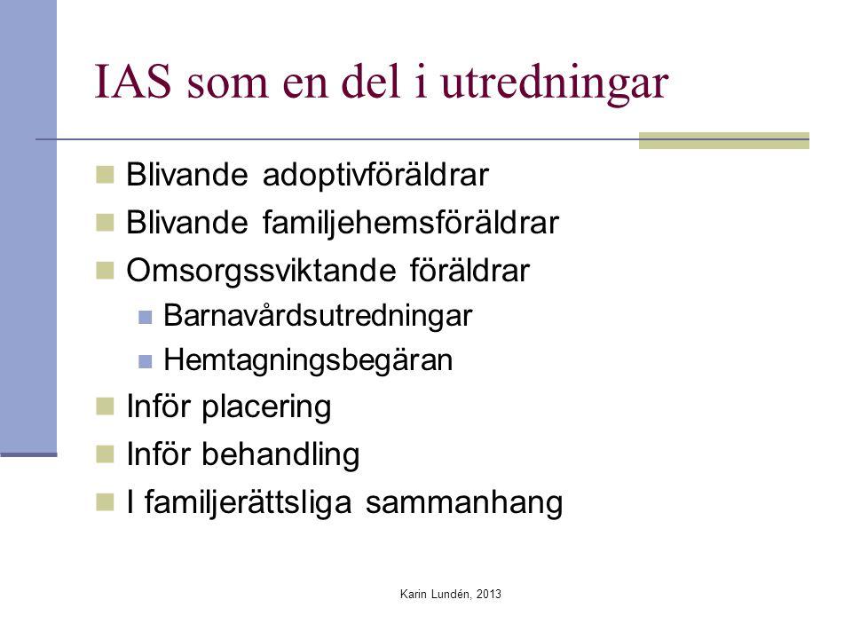 IAS som en del i utredningar Blivande adoptivföräldrar Blivande familjehemsföräldrar Omsorgssviktande föräldrar Barnavårdsutredningar Hemtagningsbegäran Inför placering Inför behandling I familjerättsliga sammanhang Karin Lundén, 2013