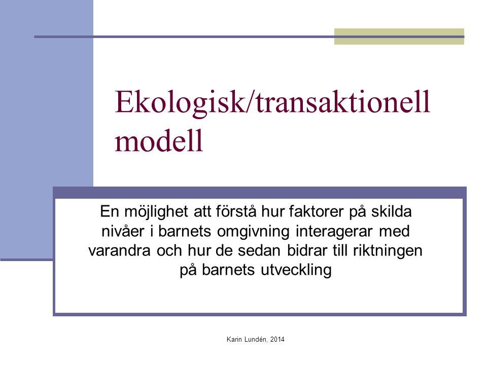 Karin Lundén, 2014 Ekologisk/transaktionell modell En möjlighet att förstå hur faktorer på skilda nivåer i barnets omgivning interagerar med varandra och hur de sedan bidrar till riktningen på barnets utveckling