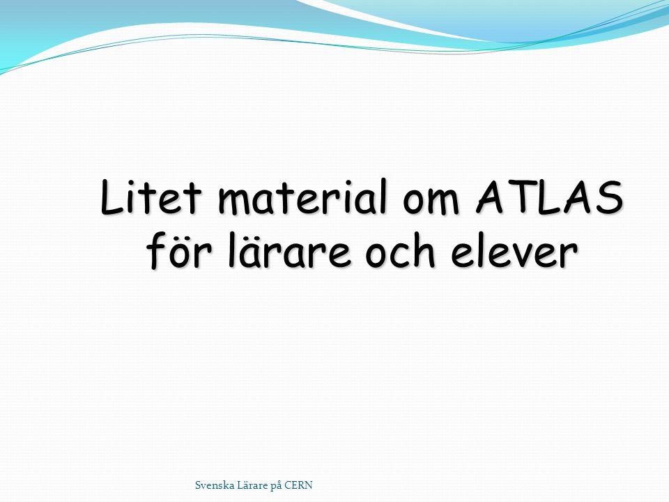 Svenska Lärare på CERN Litet material om ATLAS för lärare och elever