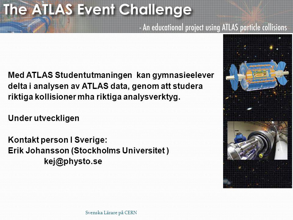 Svenska Lärare på CERN Med ATLAS Studentutmaningen kan gymnasieelever delta i analysen av ATLAS data, genom att studera riktiga kollisioner mha riktig