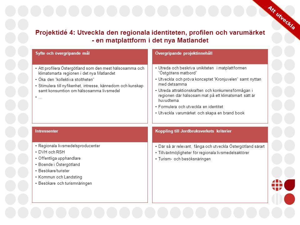 Projektidé 4: Utveckla den regionala identiteten, profilen och varumärket - en matplattform i det nya Matlandet Syfte och övergripande mål Att profilera Östergötland som den mest hälsosamma och klimatsmarta regionen i det nya Matlandet Öka den kollektiva stoltheten Stimulera till nyfikenhet, intresse, kännedom och kunskap samt konsumtion om hälsosamma livsmedel … Övergripande projektinnehåll Utreda och beskriva unikiteten i matplattformen Östgötens matbord Utveckla och pröva konceptet Kronjuvelen samt nyttan med detsamma Utreda attraktionskraften och konkurrensförmågan i regionen där hälsosam mat på ett klimatsmart sätt är huvudtema Formulera och utveckla en identitet Utveckla varumärket och skapa en brand book Intressenter Regionala livsmedelsproducenter DVH och RSH Offentliga upphandlare Boende i Östergötland Besökare/turister Kommun och Landsting Besökare och turismnäringen Koppling till Jordbruksverkets kriterier Där så är relevant, fånga och utveckla Östergötland särart Tillväxtmöjligheter för regionala livsmedelsaktörer Turism- och besöksnäringen Att utveckla