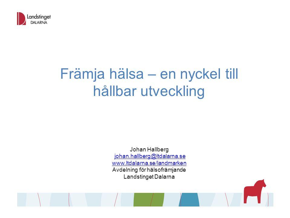 Främja hälsa – en nyckel till hållbar utveckling Johan Hallberg johan.hallberg@ltdalarna.se www.ltdalarna.se/landmarken Avdelning för hälsofrämjande L