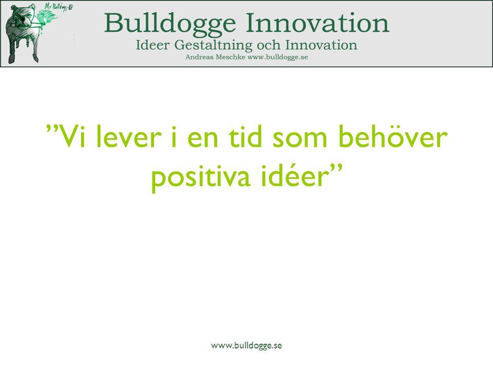 Vi lever i en tid som behöver positiva idéer www.bulldogge.se