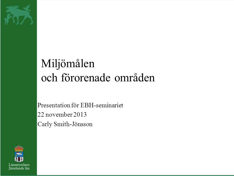 Miljömålen och förorenade områden Presentation för EBH-seminariet 22 november 2013 Carly Smith-Jönsson