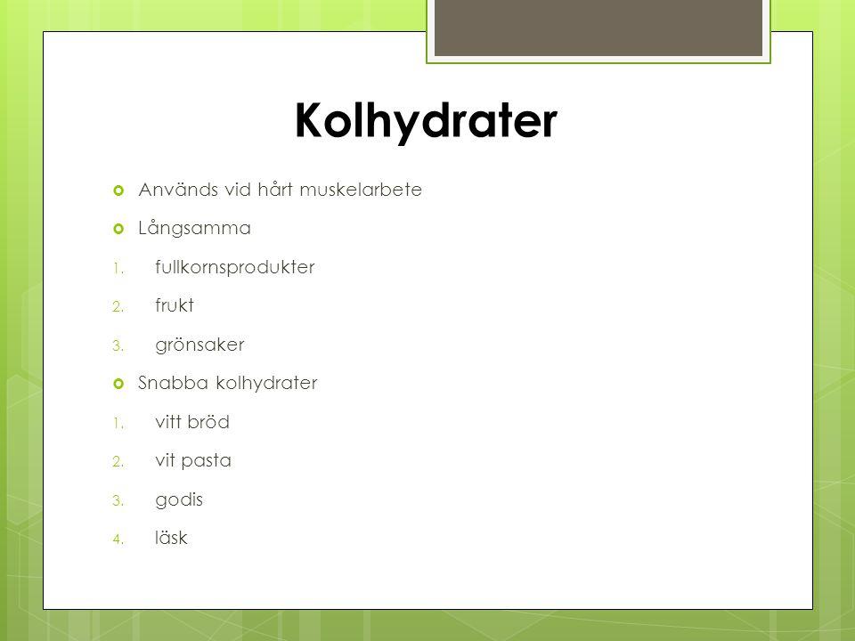 Kolhydrater  Används vid hårt muskelarbete  Långsamma 1. fullkornsprodukter 2. frukt 3. grönsaker  Snabba kolhydrater 1. vitt bröd 2. vit pasta 3.