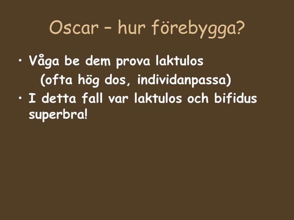 Oscar – hur förebygga? Våga be dem prova laktulos (ofta hög dos, individanpassa) I detta fall var laktulos och bifidus superbra!