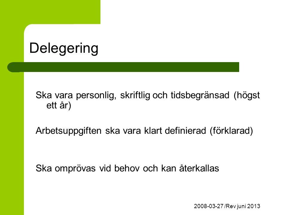 2008-03-27 /Rev juni 2013 Delegering Ska vara personlig, skriftlig och tidsbegränsad (högst ett år) Arbetsuppgiften ska vara klart definierad (förklarad) Ska omprövas vid behov och kan återkallas