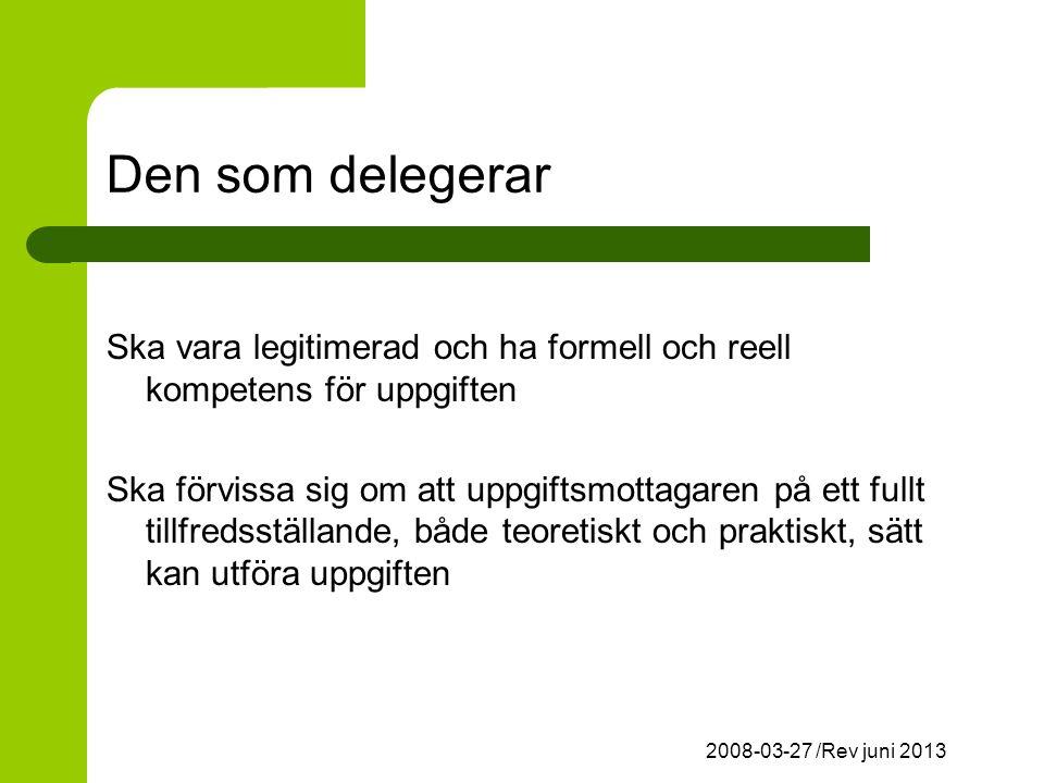 2008-03-27 /Rev juni 2013 Den som delegerar Ska vara legitimerad och ha formell och reell kompetens för uppgiften Ska förvissa sig om att uppgiftsmottagaren på ett fullt tillfredsställande, både teoretiskt och praktiskt, sätt kan utföra uppgiften