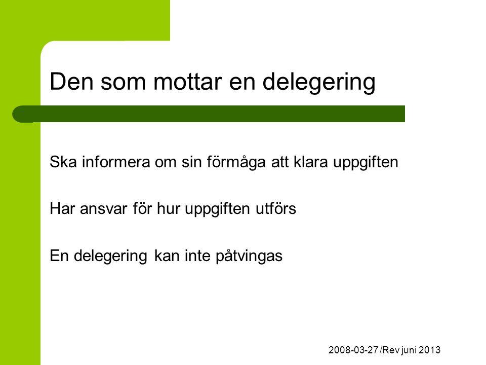 2008-03-27 /Rev juni 2013 Den som mottar en delegering Ska informera om sin förmåga att klara uppgiften Har ansvar för hur uppgiften utförs En delegering kan inte påtvingas