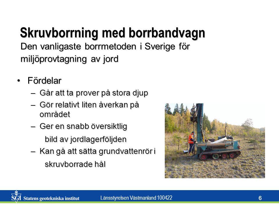 Länsstyrelsen Västmanland 100422 6 Skruvborrning med borrbandvagn FördelarFördelar –Går att ta prover på stora djup –Gör relativt liten åverkan på omr