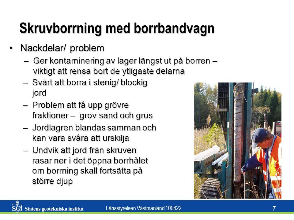 Länsstyrelsen Västmanland 100422 7 Skruvborrning med borrbandvagn –Svårt att borra i stenig/ blockig jord –Problem att få upp grövre fraktioner – grov