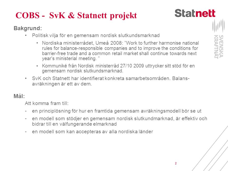 2 COBS - SvK & Statnett projekt Bakgrund: Politisk vilja för en gemensam nordisk slutkundsmarknad Nordiska ministerrådet, Umeå 2008: Work to further harmonise national rules for balance-responsible companies and to improve the conditions for barrier-free trade and a common retail market shall continue towards next year s ministerial meeting.