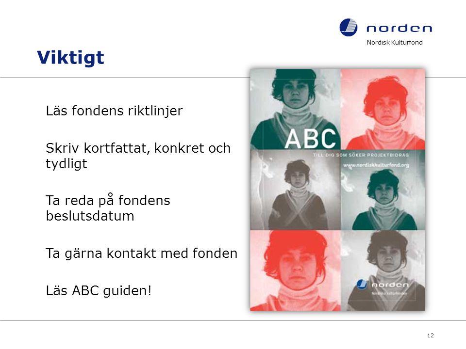Nordisk Kulturfond 12 Läs fondens riktlinjer Skriv kortfattat, konkret och tydligt Ta reda på fondens beslutsdatum Ta gärna kontakt med fonden Läs ABC guiden.