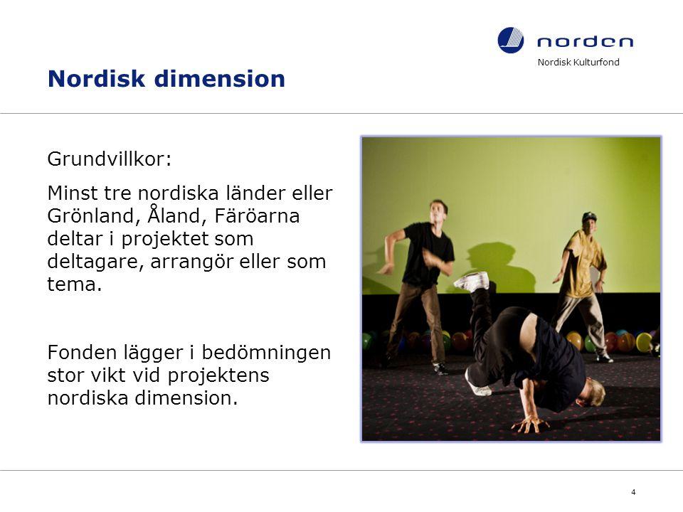 Nordisk Kulturfond 4 Nordisk dimension Grundvillkor: Minst tre nordiska länder eller Grönland, Åland, Färöarna deltar i projektet som deltagare, arran
