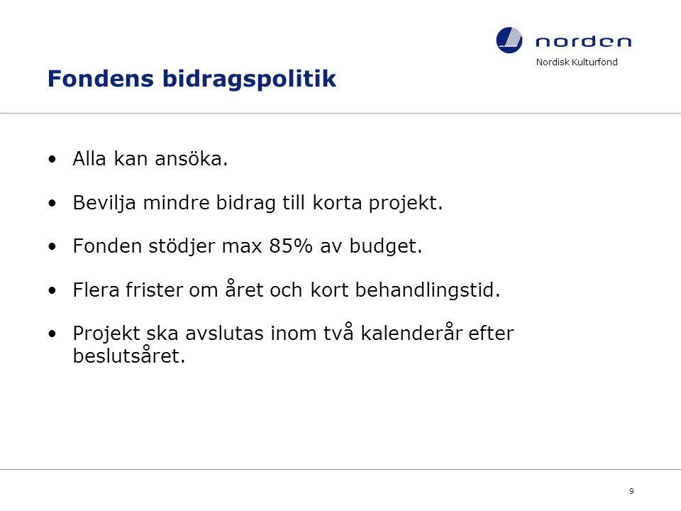 Nordisk Kulturfond 9 Fondens bidragspolitik Alla kan ansöka. Bevilja mindre bidrag till korta projekt. Fonden stödjer max 85% av budget. Flera frister