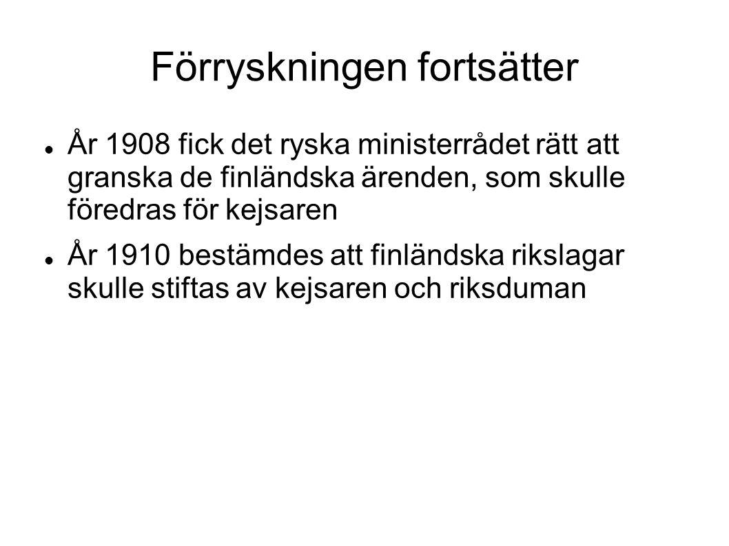 Förryskningen fortsätter År 1908 fick det ryska ministerrådet rätt att granska de finländska ärenden, som skulle föredras för kejsaren År 1910 bestämdes att finländska rikslagar skulle stiftas av kejsaren och riksduman