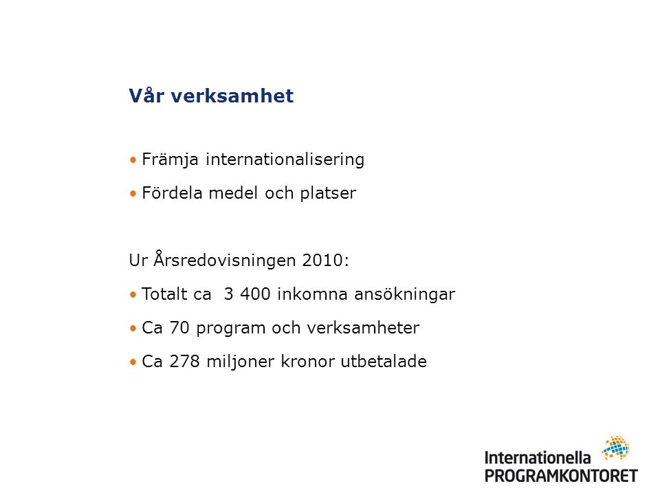 Vår verksamhet Främja internationalisering Fördela medel och platser Ur Årsredovisningen 2010: Totalt ca 3 400 inkomna ansökningar Ca 70 program och verksamheter Ca 278 miljoner kronor utbetalade
