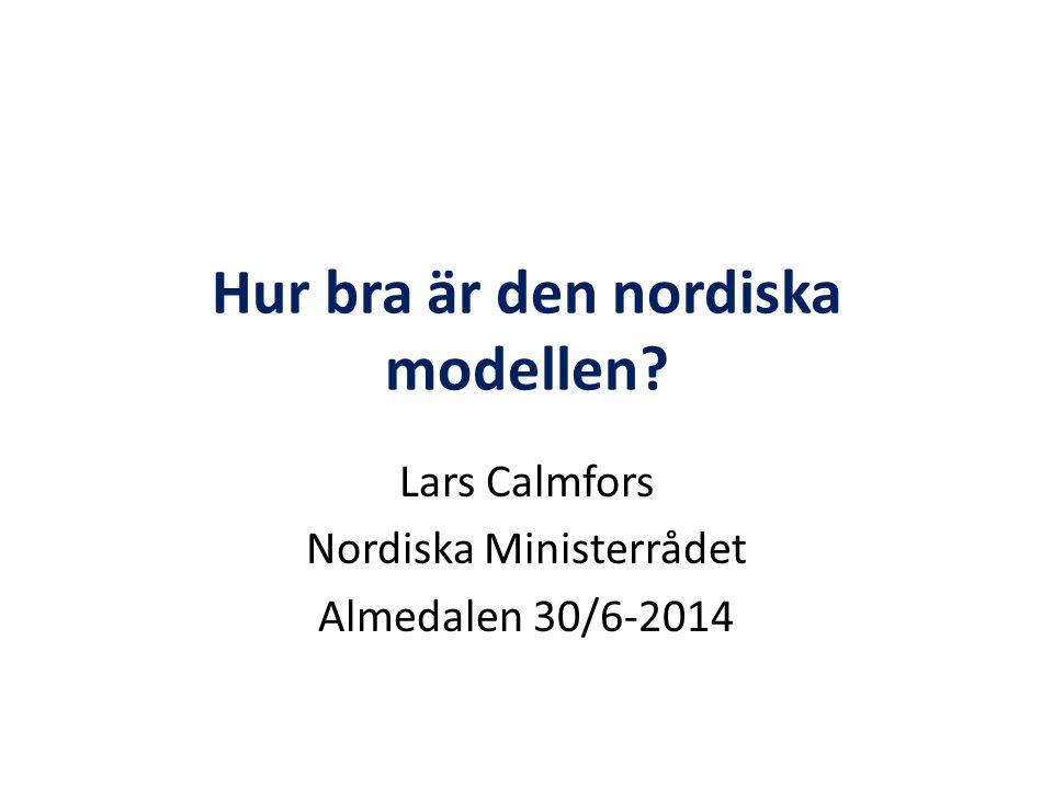 Hur bra är den nordiska modellen? Lars Calmfors Nordiska Ministerrådet Almedalen 30/6-2014