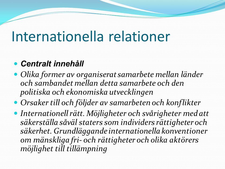 Internationella relationer Centralt innehåll Olika former av organiserat samarbete mellan länder och sambandet mellan detta samarbete och den politiska och ekonomiska utvecklingen Orsaker till och följder av samarbeten och konflikter Internationell rätt.