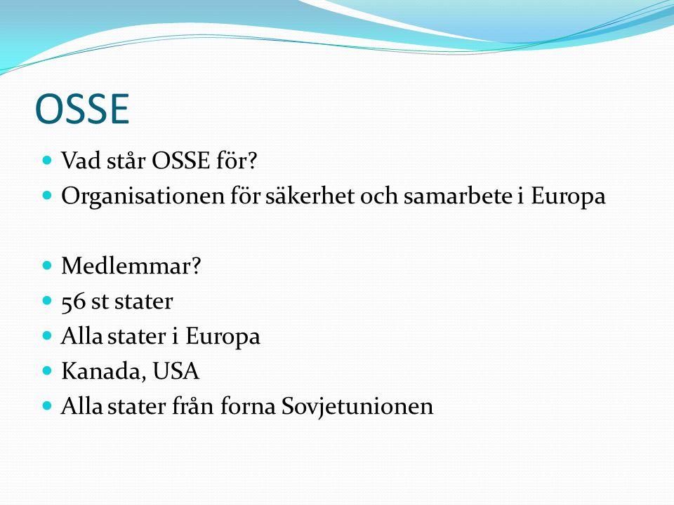 OSSE Vad står OSSE för? Organisationen för säkerhet och samarbete i Europa Medlemmar? 56 st stater Alla stater i Europa Kanada, USA Alla stater från f
