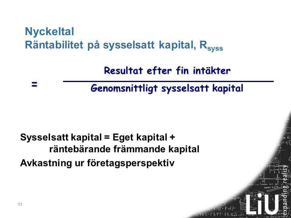 13 Nyckeltal Räntabilitet på sysselsatt kapital, R syss Resultat efter fin intäkter Genomsnittligt sysselsatt kapital = Sysselsatt kapital = Eget kapital + räntebärande främmande kapital Avkastning ur företagsperspektiv
