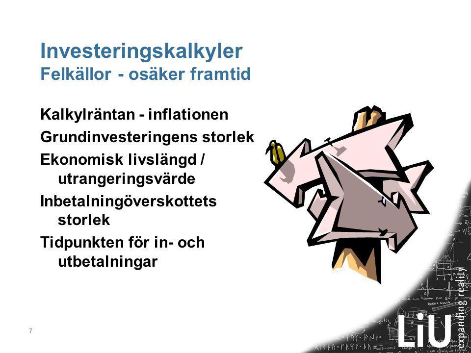 7 Investeringskalkyler Felkällor - osäker framtid Kalkylräntan - inflationen Grundinvesteringens storlek Ekonomisk livslängd / utrangeringsvärde Inbetalningöverskottets storlek Tidpunkten för in- och utbetalningar