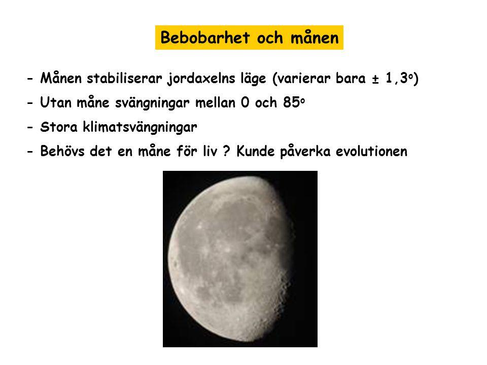 Bebobarhet och månen - Månen stabiliserar jordaxelns läge (varierar bara ± 1,3 o ) - Utan måne svängningar mellan 0 och 85 o - Stora klimatsvängningar - Behövs det en måne för liv .
