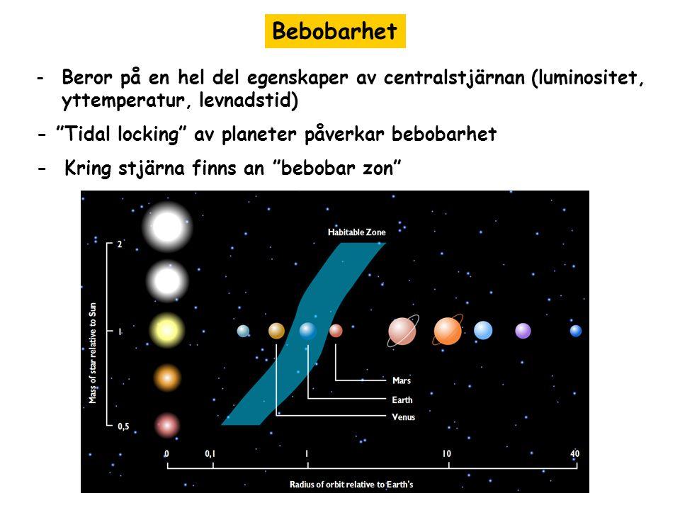 Bebobarhet -Beror på en hel del egenskaper av centralstjärnan (luminositet, yttemperatur, levnadstid) - Tidal locking av planeter påverkar bebobarhet - Kring stjärna finns an bebobar zon