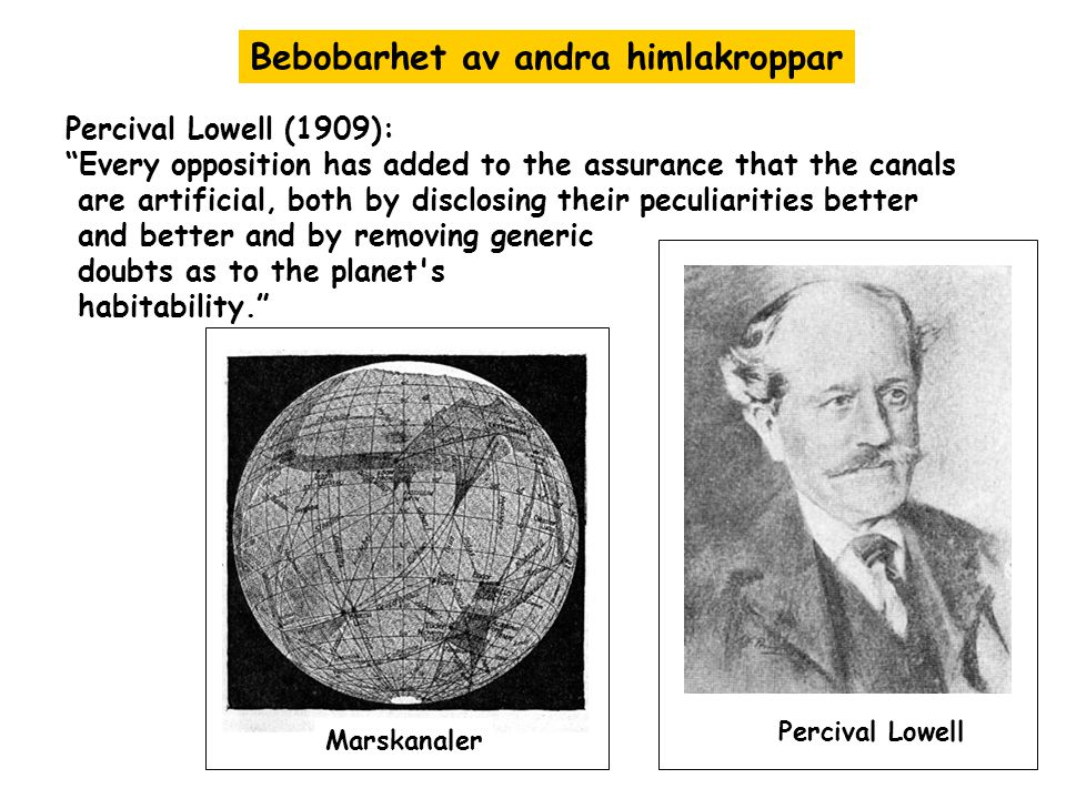 Percival Lowell (1909): Every opposition has added to the assurance that the canals are artificial, both by disclosing their peculiarities better and better and by removing generic doubts as to the planet s habitability. Bebobarhet av andra himlakroppar Marskanaler Percival Lowell