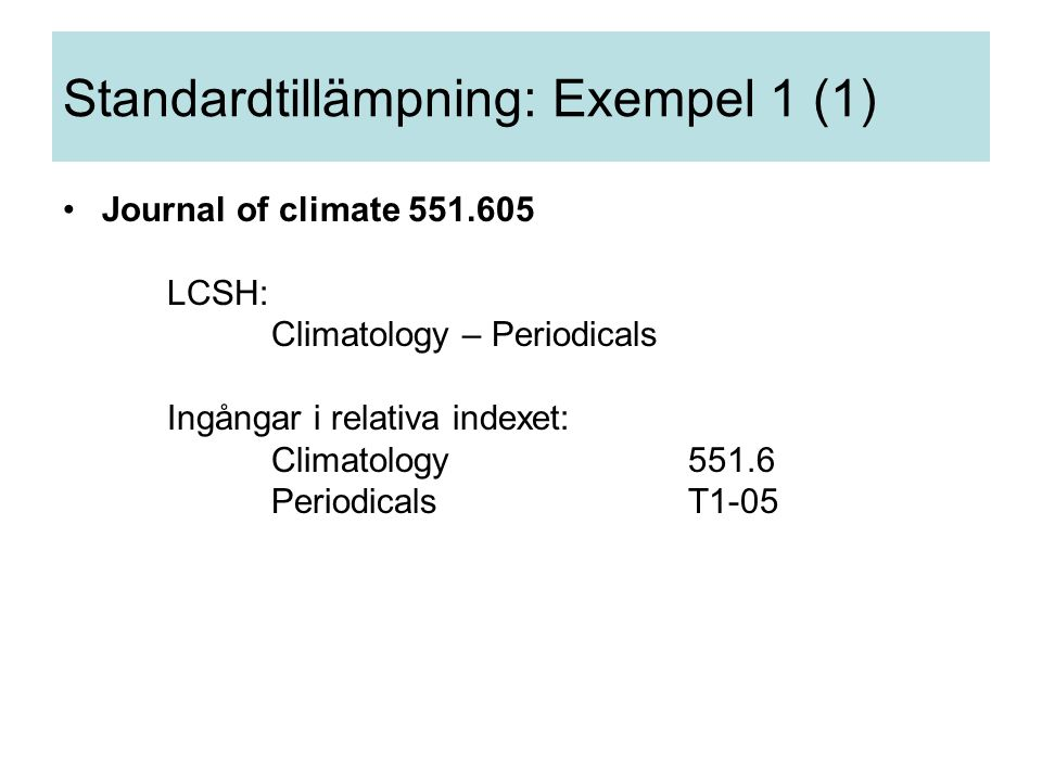 Standardtillämpning: Exempel 1 (1) Journal of climate 551.605 LCSH: Climatology – Periodicals Ingångar i relativa indexet: Climatology551.6 PeriodicalsT1-05
