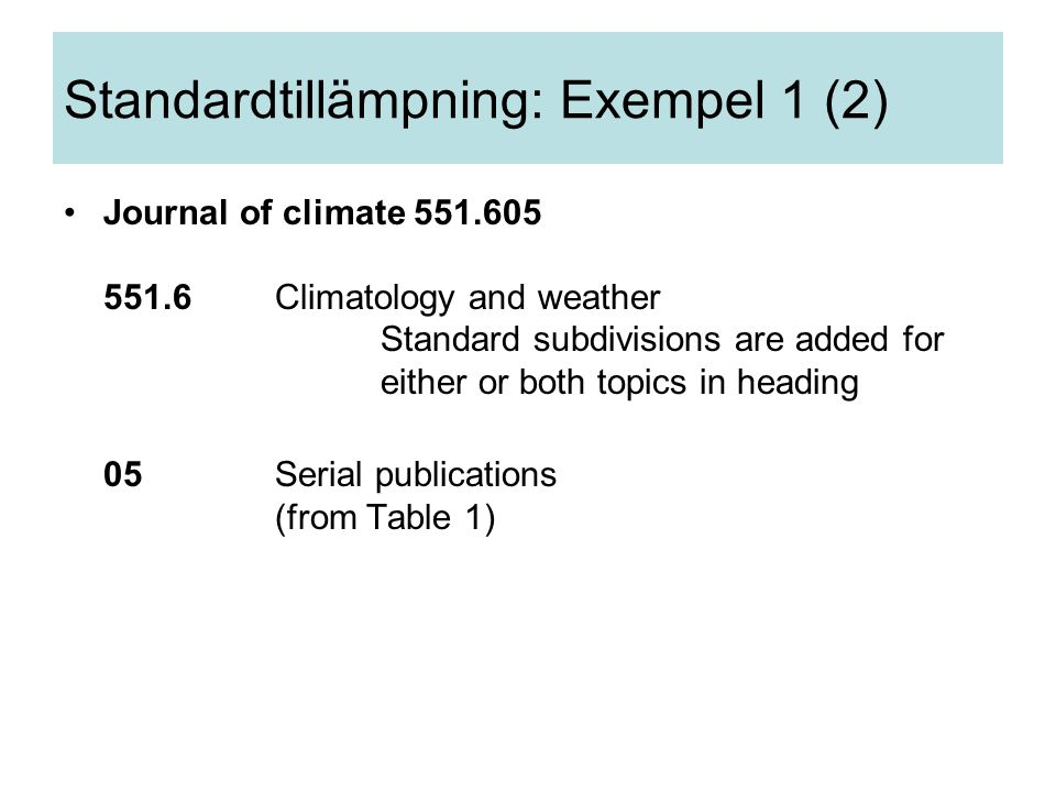 Journal of climate 551.605 551.6Climatology and weather Standard subdivisions are added for either or both topics in heading 05Serial publications (from Table 1) Standardtillämpning: Exempel 1 (2)