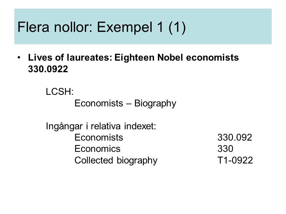 Flera nollor: Exempel 1 (1) Lives of laureates: Eighteen Nobel economists 330.0922 LCSH: Economists – Biography Ingångar i relativa indexet: Economists330.092 Economics330 Collected biographyT1-0922