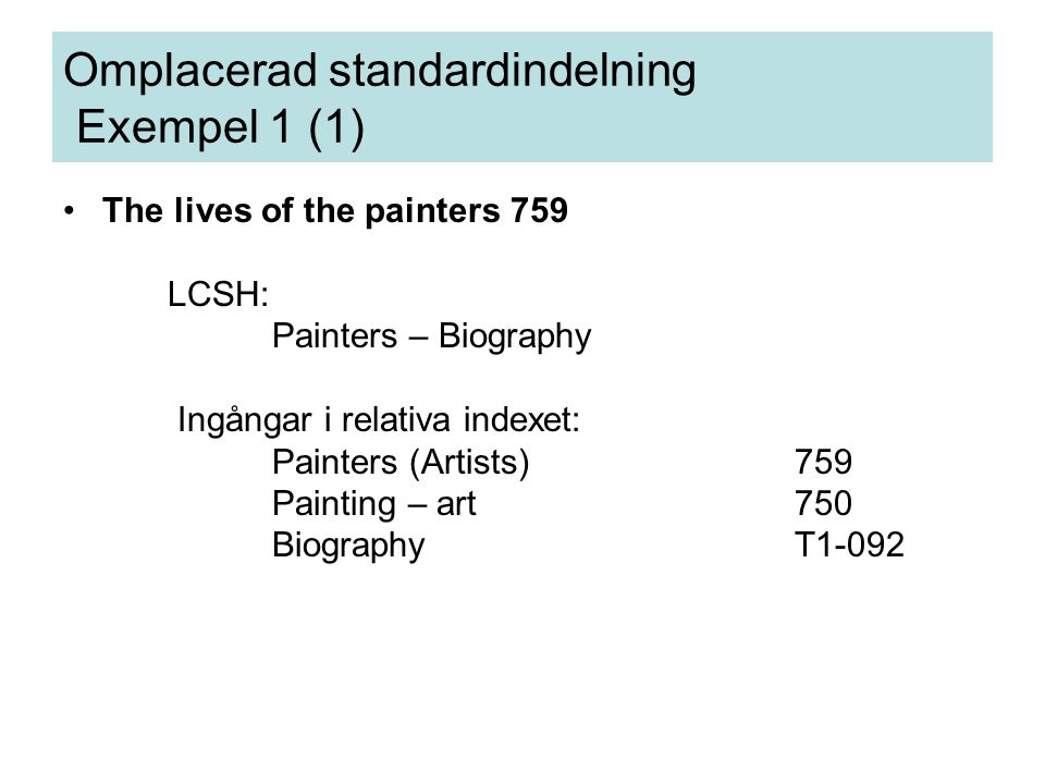 Omplacerad standardindelning Exempel 1 (1) The lives of the painters 759 LCSH: Painters – Biography Ingångar i relativa indexet: Painters (Artists)759 Painting – art750 BiographyT1-092