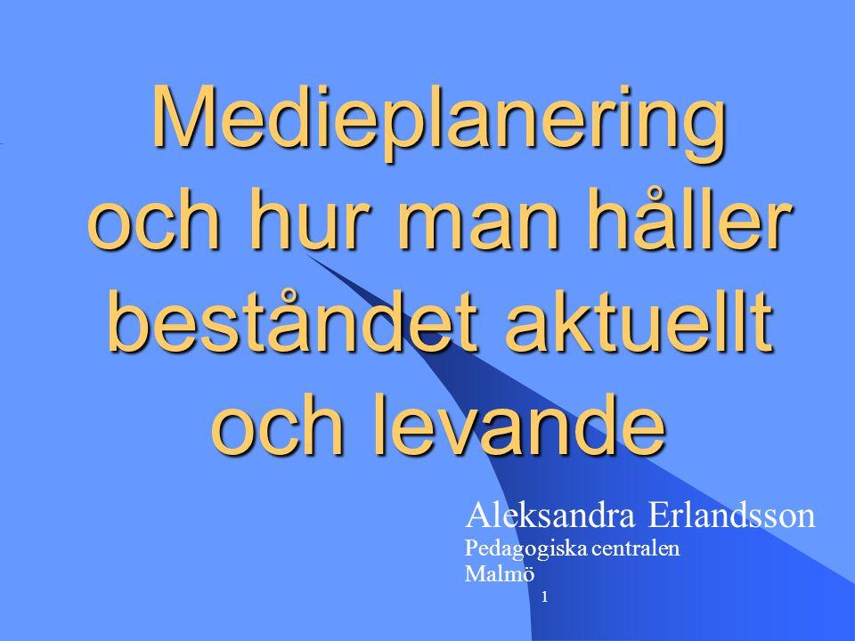 1 Medieplanering och hur man håller beståndet aktuellt och levande Aleksandra Erlandsson Pedagogiska centralen Malmö